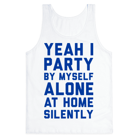Yeah I Party By Myself Alone At Home Silently Tank Top