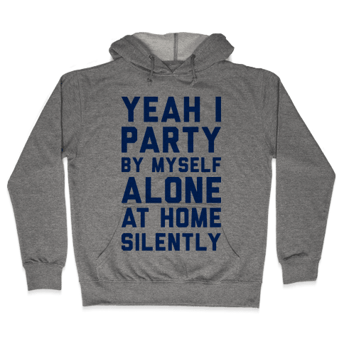 Yeah I Party By Myself Alone At Home Silently Hooded Sweatshirt