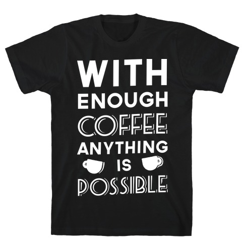 With Enough Coffee Anything Is Possible T-Shirt