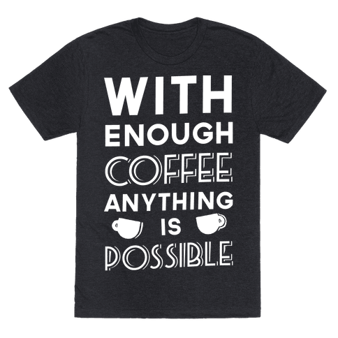 With Enough Coffee Anything Is Possible