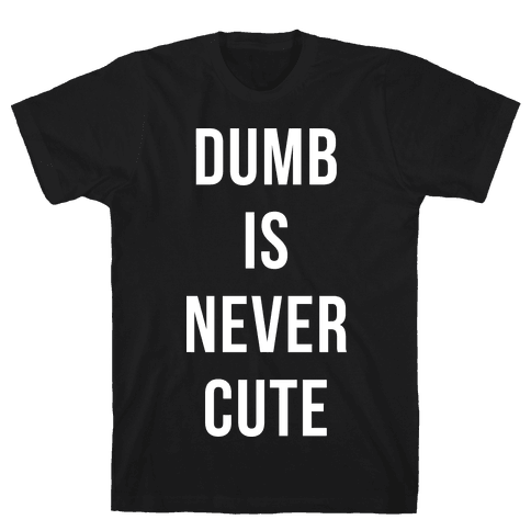 Dumb is Never Cute Mens T-Shirt