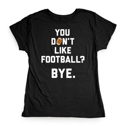 You Don't Like Football? Womens T-Shirt