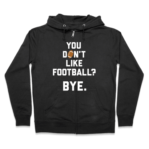 You Don't Like Football? Zip Hoodie