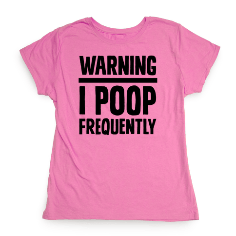 Warning: I Poop Frequently Womens T-Shirt
