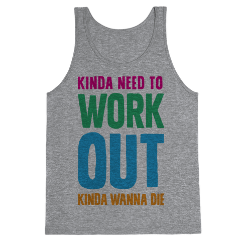 Kinda Need To Work Out Kinda Wanna Die Tank Top