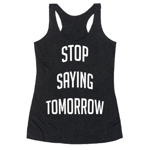 Stop Saying Tomorrow Racerback Tank Top