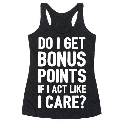 Do I Get Bonus Points If I Act Like I care Racerback Tank Top