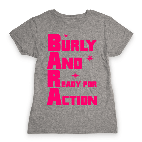 Burly And Ready For Action Womens T-Shirt