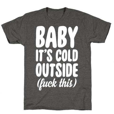 Baby It's Cold Outside (F*** This) T-Shirt