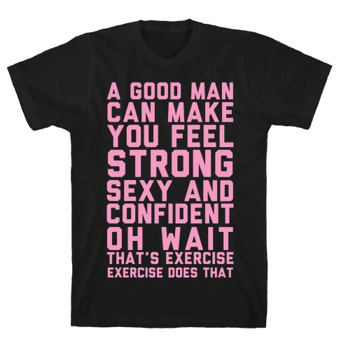 A Good Man Can Make You Feel Strong, Sexy, And Confident T-Shirt