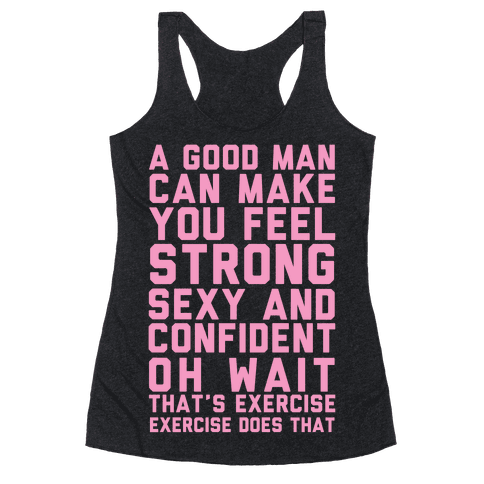 A Good Man Can Make You Feel Strong, Sexy, And Confident Racerback Tank Top