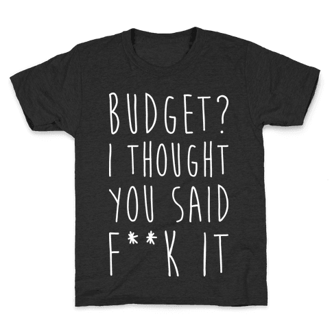 Budget? I Thought You Said F**k It Kids T-Shirt