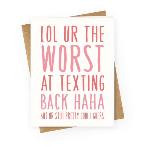 Lol Ur The Worst At Texting Back  Greeting Card