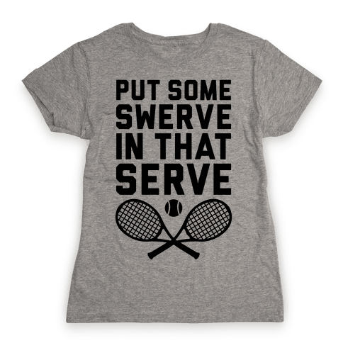 Puts Some Swerve In That Serve Womens T-Shirt