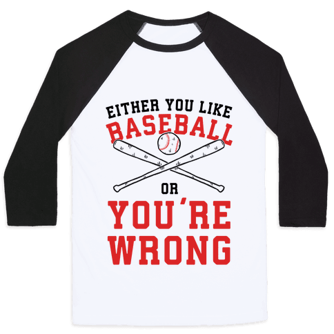 Either You Like Baseball Or You're Wrong Baseball Tee