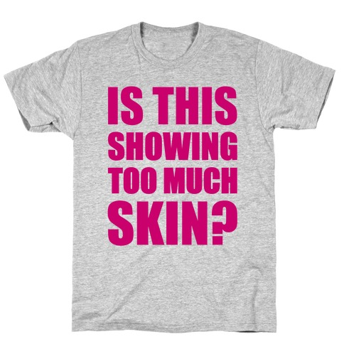 Is This Showing Too Much Skin? T-Shirt