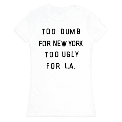 Too Dumb For New York, Too Ugly for L.A. Womens T-Shirt