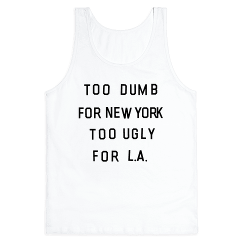 Too Dumb For New York, Too Ugly for L.A. Tank Top