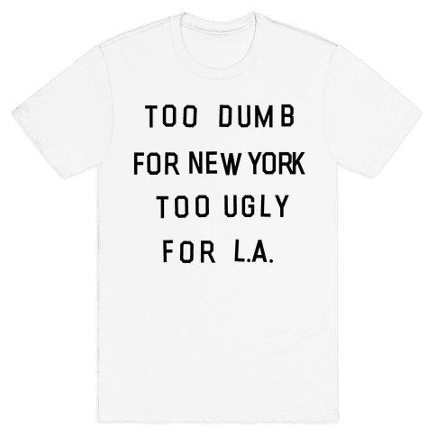Too Dumb For New York, Too Ugly for L.A. Mens T-Shirt