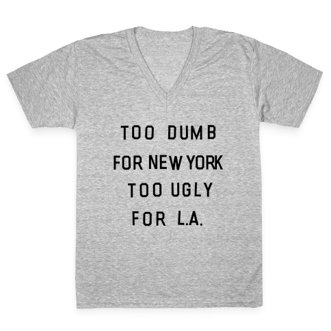 Too Dumb For New York, Too Ugly for L.A. V-Neck Tee Shirt