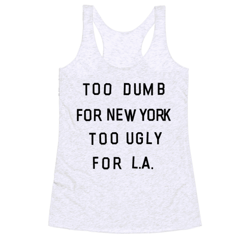 Too Dumb For New York, Too Ugly for L.A. Racerback Tank Top