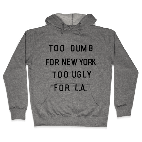 Too Dumb For New York, Too Ugly for L.A. Hooded Sweatshirt
