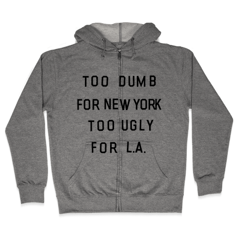 Too Dumb For New York, Too Ugly for L.A. Zip Hoodie