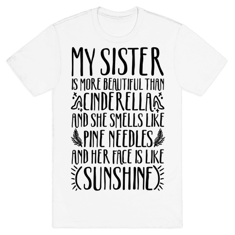 My Sister Is More Beautiful Than Cinderella Smells Like Pine Needles and Has a Face Like Sunshine Mens T-Shirt