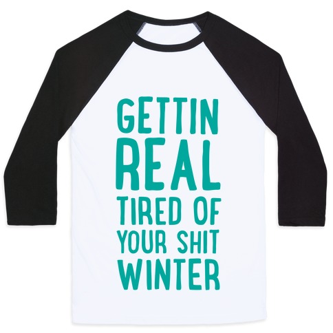 Gettin' Real Tired of Your Shit, Winter Baseball Tee