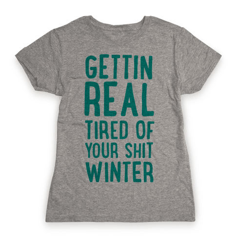 Gettin' Real Tired of Your Shit, Winter Womens T-Shirt