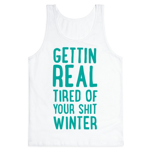 Gettin' Real Tired of Your Shit, Winter Tank Top