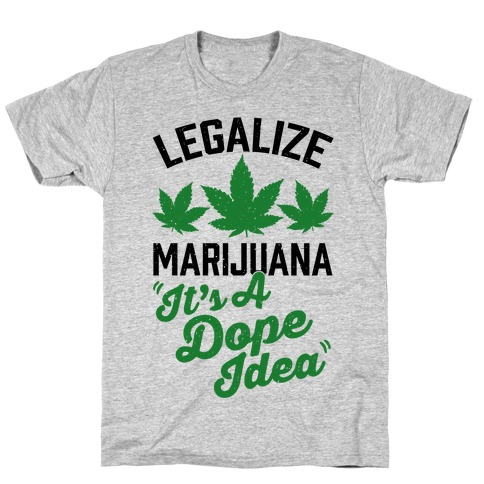 Legalize Marijuana: It's A Dope Idea T-Shirt