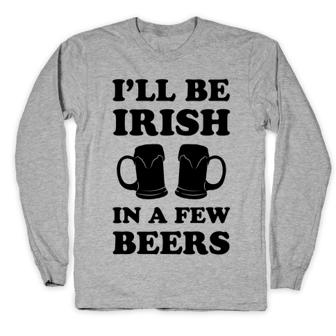I'll Be Irish In A Few Beers Long Sleeve T-Shirt