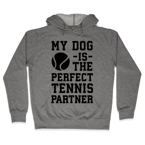 My Dog Is The Perfect Tennis Partner Hooded Sweatshirt