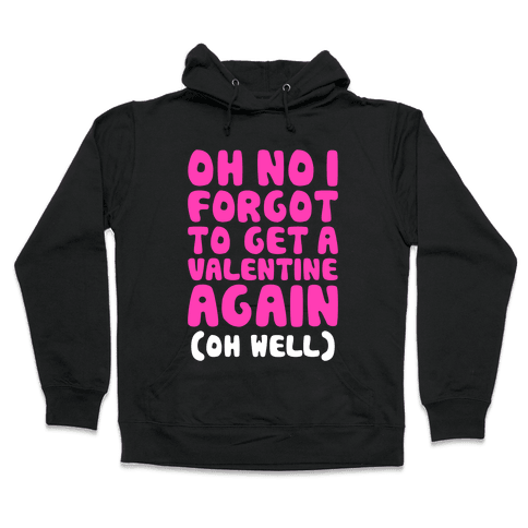 Oh No I Forgot To Get A Valentine Again (Oh Well) Hooded Sweatshirt