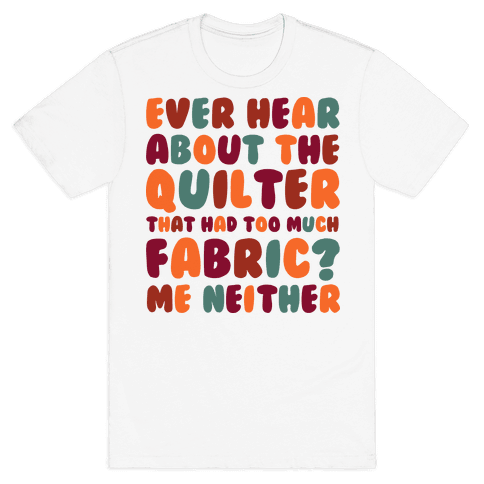 Ever Hear About The Quilter That Had Too Much Fabric? Mens T-Shirt