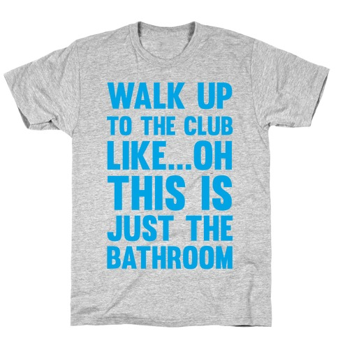 Walk Up To The Club Like - Oh This Is Just The Bathroom T-Shirt