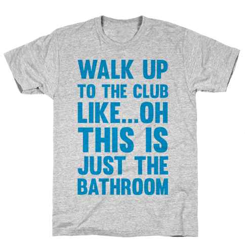 Walk Up To The Club Like - Oh This Is Just The Bathroom Mens T-Shirt