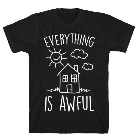 Everything Is Awful T-Shirt