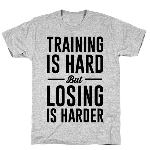Training Is Hard But Losing Is Harder T-Shirt