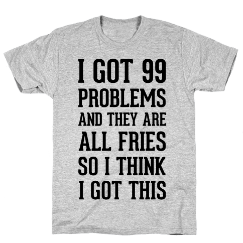 I Got 99 Problems and They Are All Fries, So I Think I Got This. Mens T-Shirt