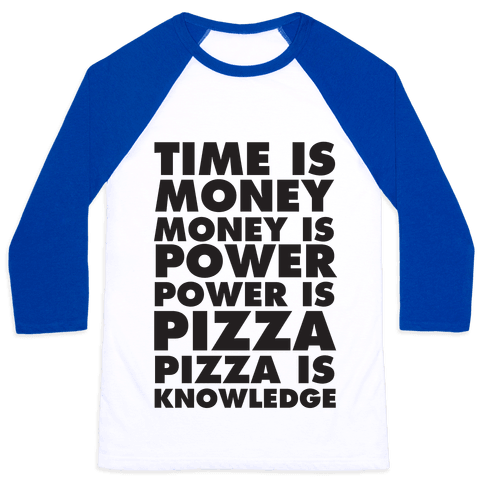 Time Is Money, Money Is Power, Power Is Pizza, Pizza is Knowledge Baseball Tee