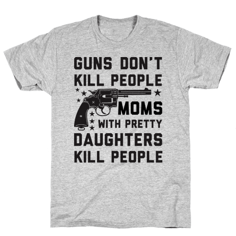 Guns Don't Kill People Moms with Pretty Daughters Kill People Mens T-Shirt
