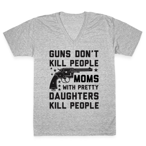 Guns Don't Kill People Moms with Pretty Daughters Kill People V-Neck Tee Shirt