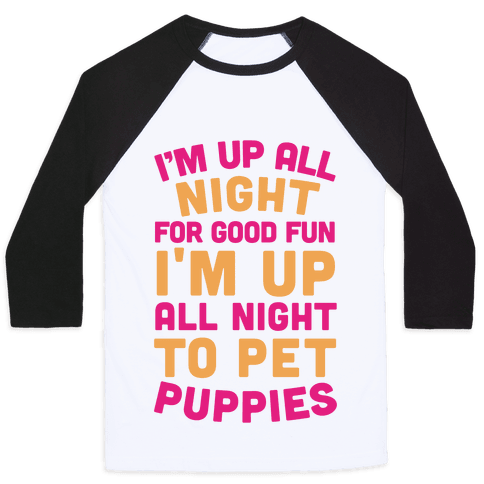 I'm Up All Night For Good Fun I'm Up All Night To Pet Puppies Baseball Tee