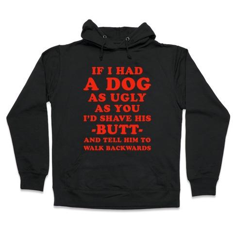 If I Had a Dog as Ugly as You Hooded Sweatshirt