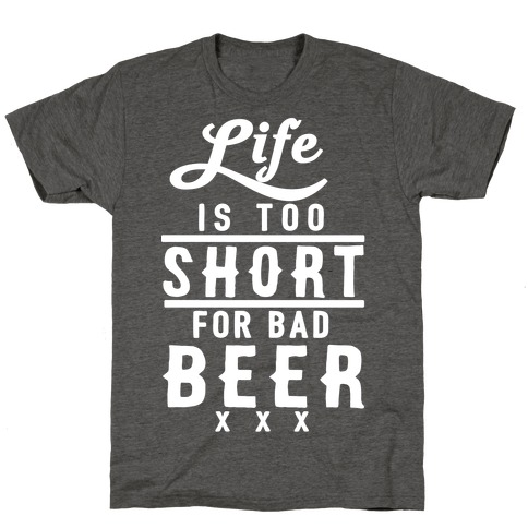 Life Is Too Short For Bad Beer T-Shirt