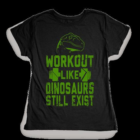 Workout Like Dinosaurs Still Exist Womens T-Shirt