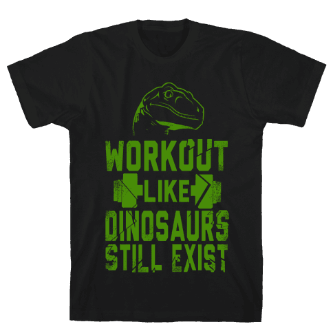 Workout Like Dinosaurs Still Exist Mens T-Shirt