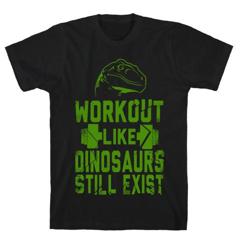 Workout Like Dinosaurs Still Exist T-Shirt